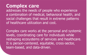 Complex care addresses the needs of people who experience a combination of medical, behavioral health, and social challenges that result in extreme patterns of healthcare utilization and cost. Complex care works at the personal and systemic levels, coordinating care for individuals while reshaping ecosystems of services and healthcare. It is person-centered, equitable, cross-sector, team-based, and data-driven.
